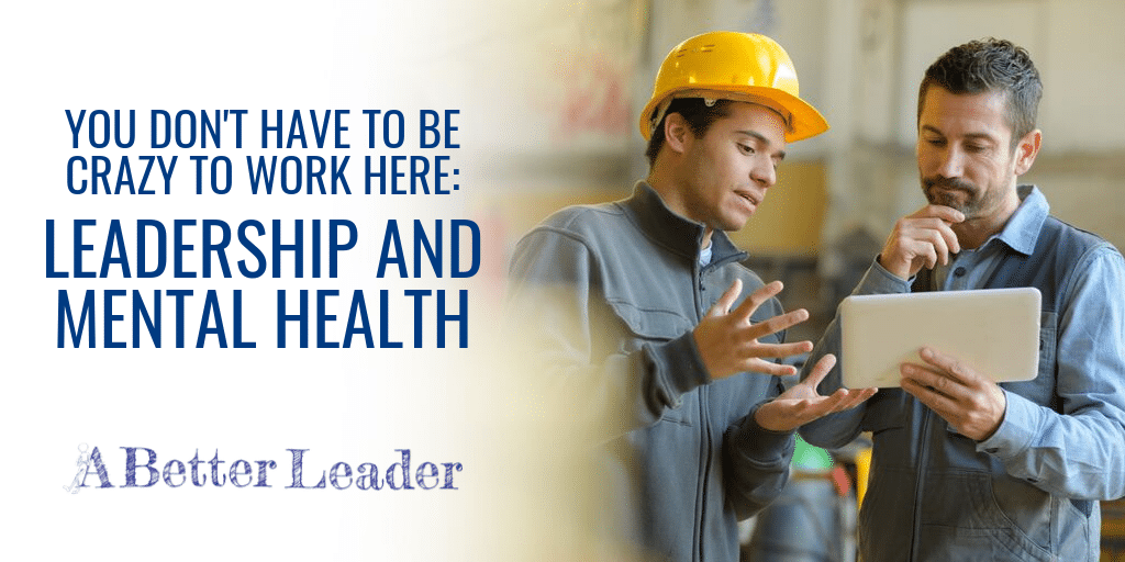 you don't have to be crazy to work here; leadership and mental health from a better leader